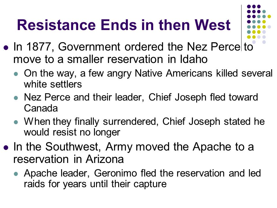 Resistance Ends in then West In 1877, Government ordered the Nez Perce to move to a smaller reservation in Idaho On the way, a few angry Native Americ