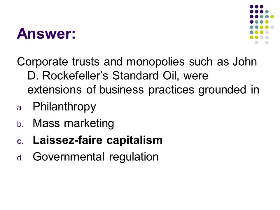 Answer: Corporate trusts and monopolies such as John D. Rockefellers Standard Oil, were extensions of business practices grounded in a. Philanthropy b
