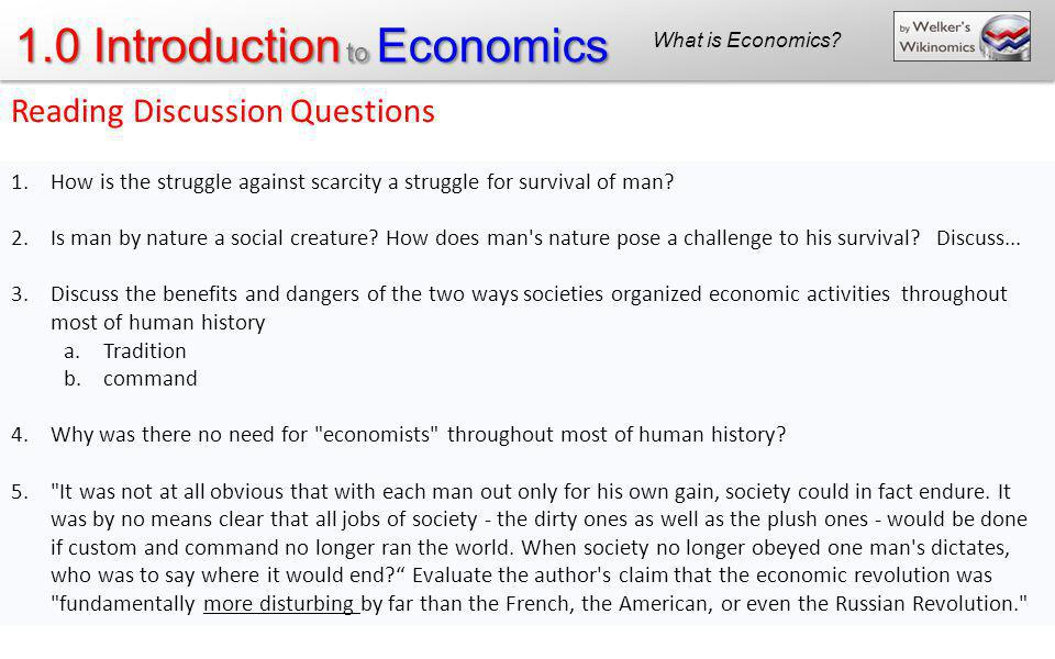 1.0 Introduction to Economics Reading Discussion Questions 1.How is the struggle against scarcity a struggle for survival of man? 2.Is man by nature a