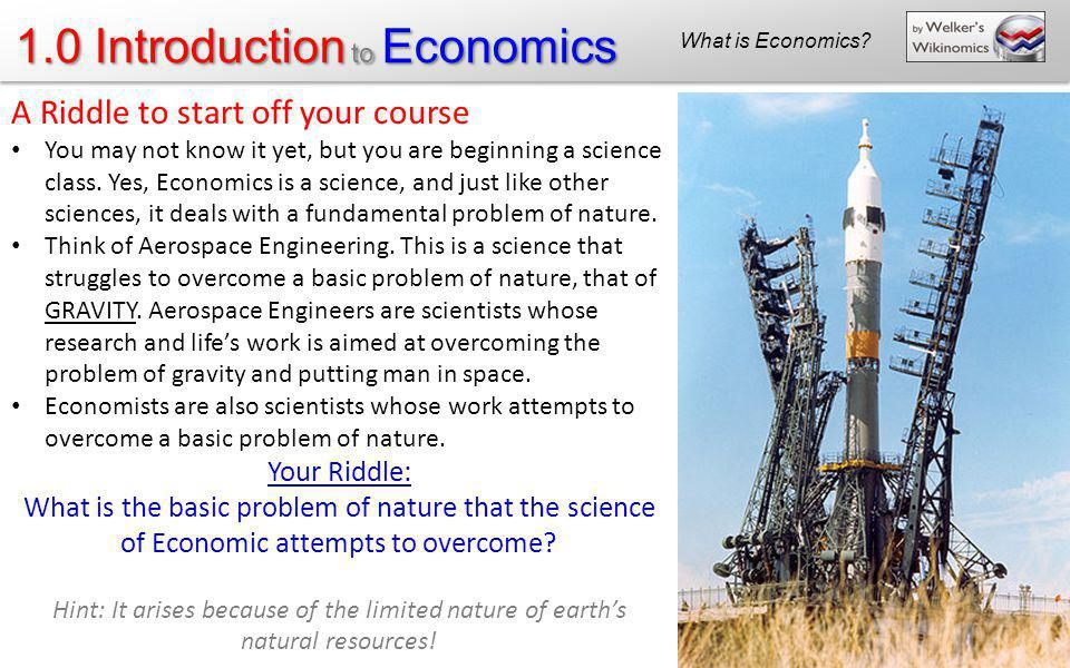 1.0 Introduction to Economics What is Economics? A Riddle to start off your course You may not know it yet, but you are beginning a science class. Yes