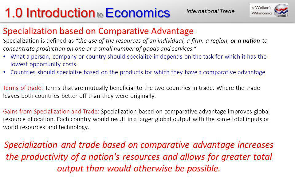1.0 Introduction to Economics Specialization based on Comparative Advantage Specialization is defined as the use of the resources of an individual, a