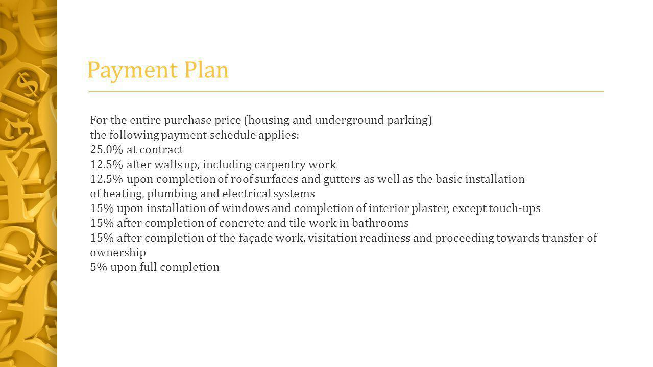 Payment Plan For the entire purchase price (housing and underground parking) the following payment schedule applies: 25.0% at contract 12.5% after walls up, including carpentry work 12.5% upon completion of roof surfaces and gutters as well as the basic installation of heating, plumbing and electrical systems 15% upon installation of windows and completion of interior plaster, except touch-ups 15% after completion of concrete and tile work in bathrooms 15% after completion of the façade work, visitation readiness and proceeding towards transfer of ownership 5% upon full completion