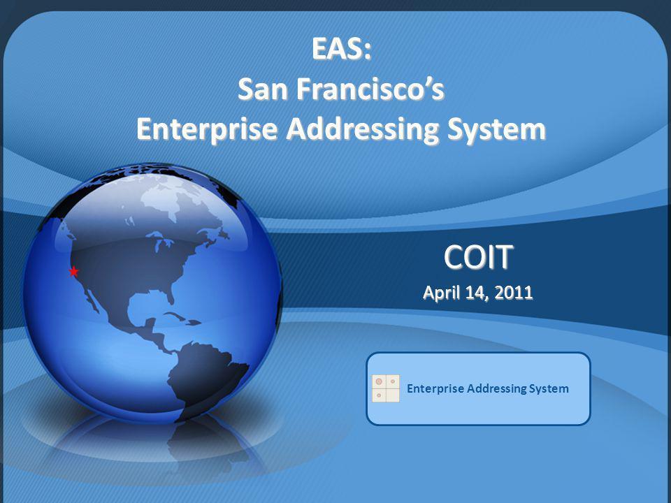EAS: San Franciscos Enterprise Addressing System COIT April 14, 2011 Enterprise Addressing System