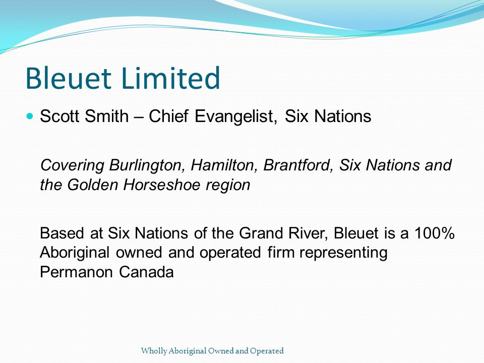 Bleuet Limited Scott Smith – Chief Evangelist, Six Nations Covering Burlington, Hamilton, Brantford, Six Nations and the Golden Horseshoe region Based at Six Nations of the Grand River, Bleuet is a 100% Aboriginal owned and operated firm representing Permanon Canada Wholly Aboriginal Owned and Operated
