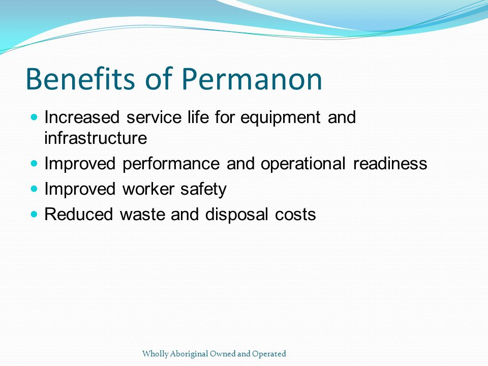 Benefits of Permanon Increased service life for equipment and infrastructure Improved performance and operational readiness Improved worker safety Reduced waste and disposal costs Wholly Aboriginal Owned and Operated