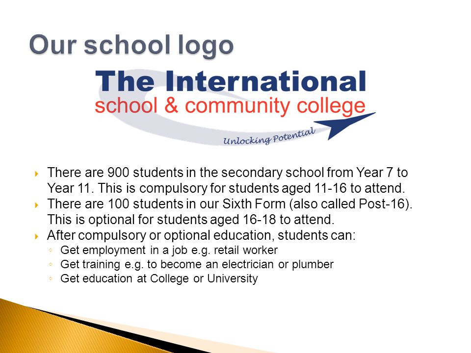There are 900 students in the secondary school from Year 7 to Year 11. This is compulsory for students aged 11-16 to attend. There are 100 students in