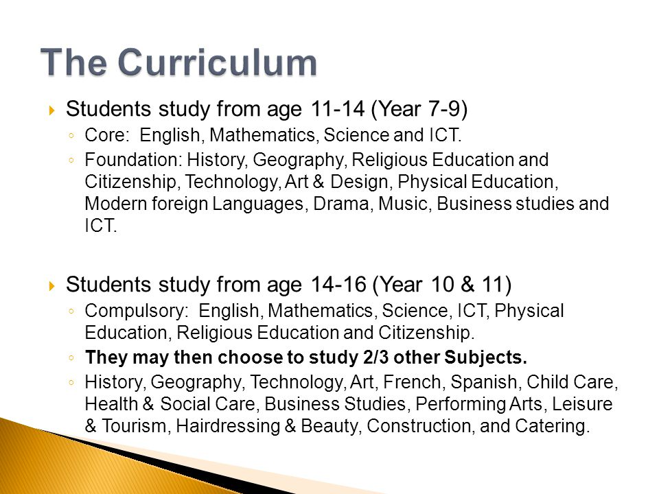 Students study from age 11-14 (Year 7-9) Core: English, Mathematics, Science and ICT. Foundation: History, Geography, Religious Education and Citizens