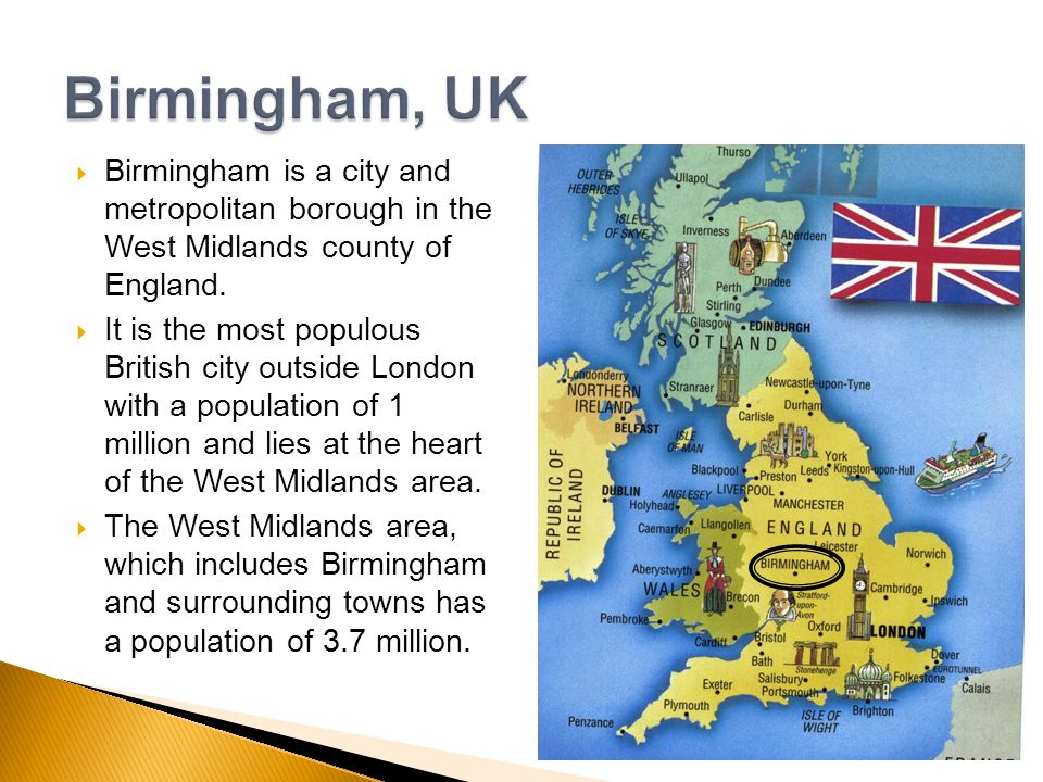 Birmingham is a city and metropolitan borough in the West Midlands county of England. It is the most populous British city outside London with a popul