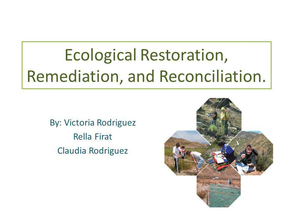 Ecological Restoration, Remediation, and Reconciliation. By: Victoria Rodriguez Rella Firat Claudia Rodriguez