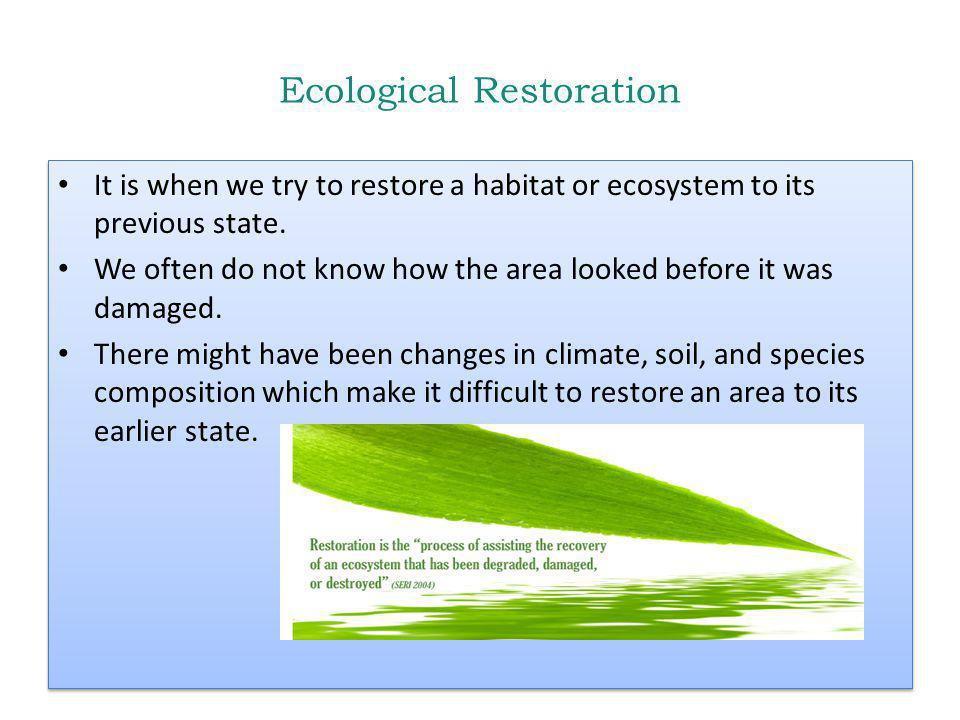 Ecological Restoration It is when we try to restore a habitat or ecosystem to its previous state.