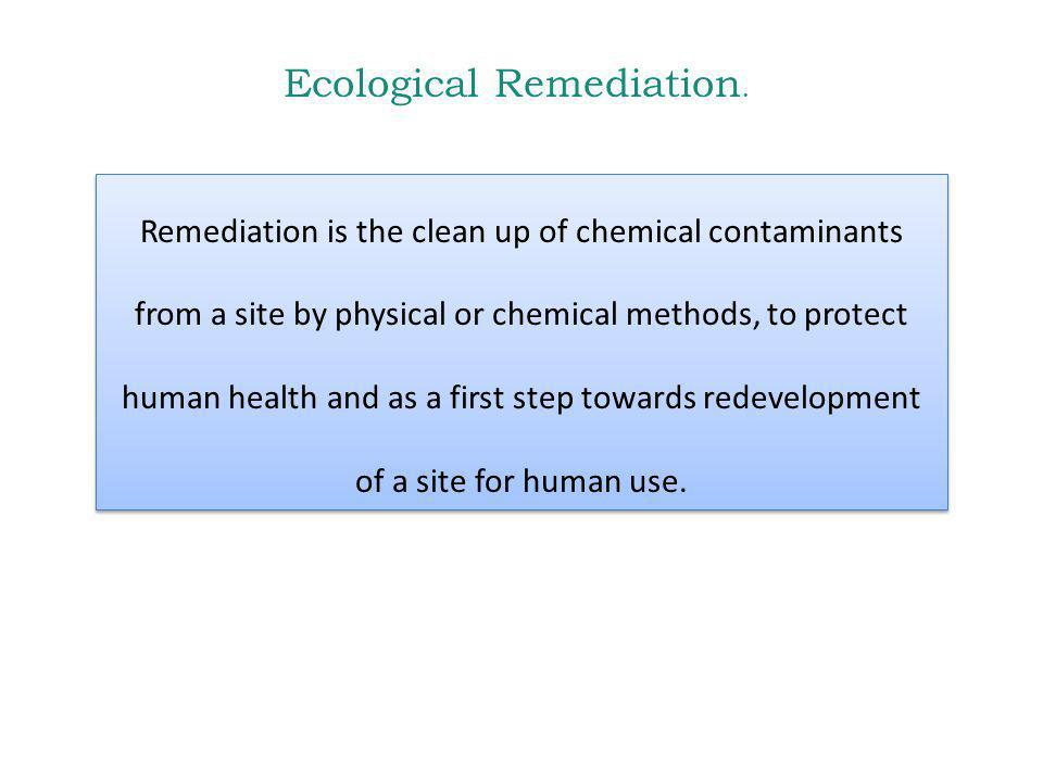 Ecological Remediation. Remediation is the clean up of chemical contaminants from a site by physical or chemical methods, to protect human health and