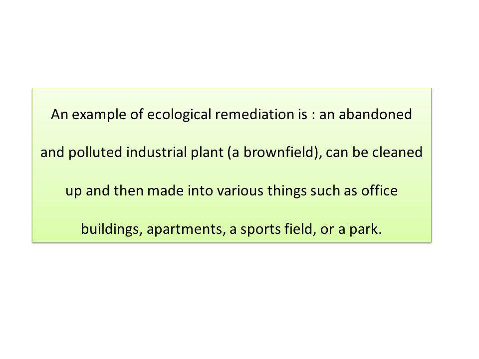 An example of ecological remediation is : an abandoned and polluted industrial plant (a brownfield), can be cleaned up and then made into various thin