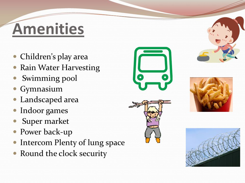 Amenities Childrens play area Rain Water Harvesting Swimming pool Gymnasium Landscaped area Indoor games Super market Power back-up Intercom Plenty of lung space Round the clock security
