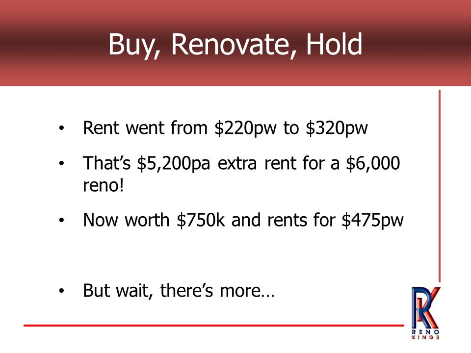Buy, Renovate, Hold Rent went from $220pw to $320pw Thats $5,200pa extra rent for a $6,000 reno! Now worth $750k and rents for $475pw But wait, theres