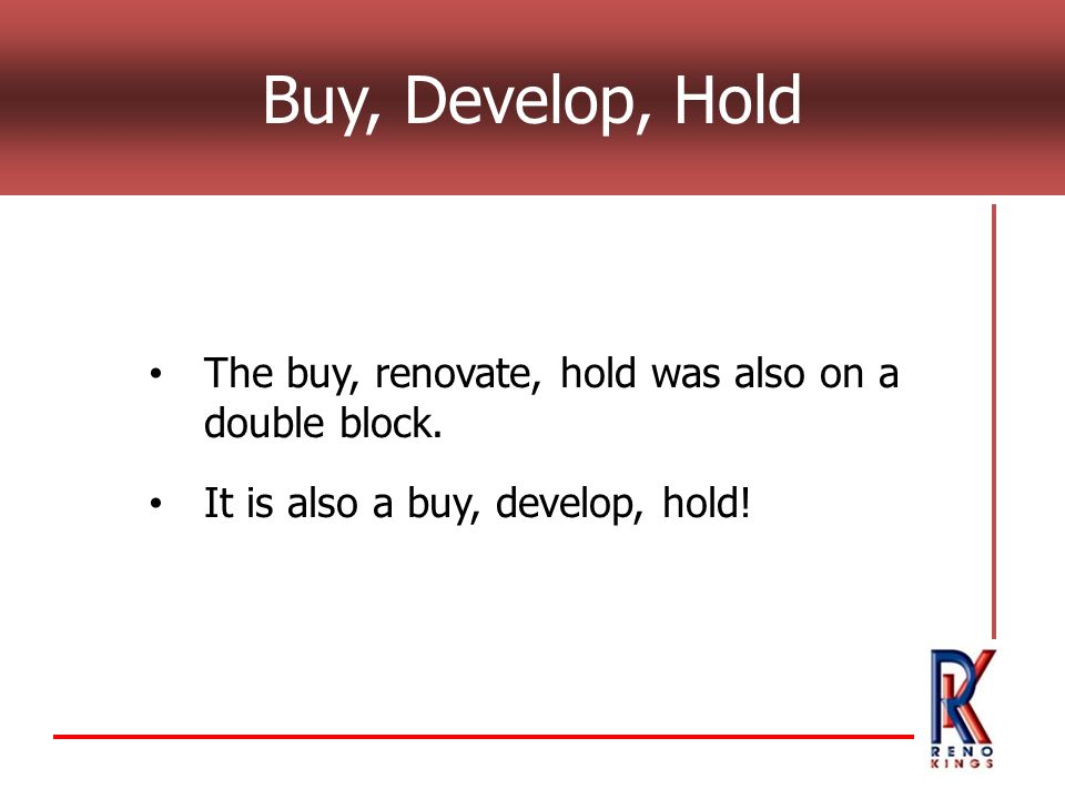 The buy, renovate, hold was also on a double block. It is also a buy, develop, hold!