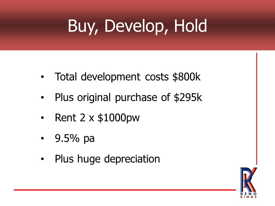 Buy, Develop, Hold Total development costs $800k Plus original purchase of $295k Rent 2 x $1000pw 9.5% pa Plus huge depreciation