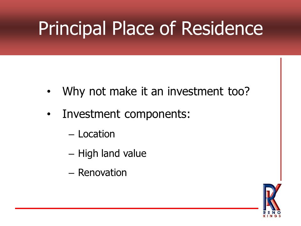 Principal Place of Residence Why not make it an investment too? Investment components: – Location – High land value – Renovation