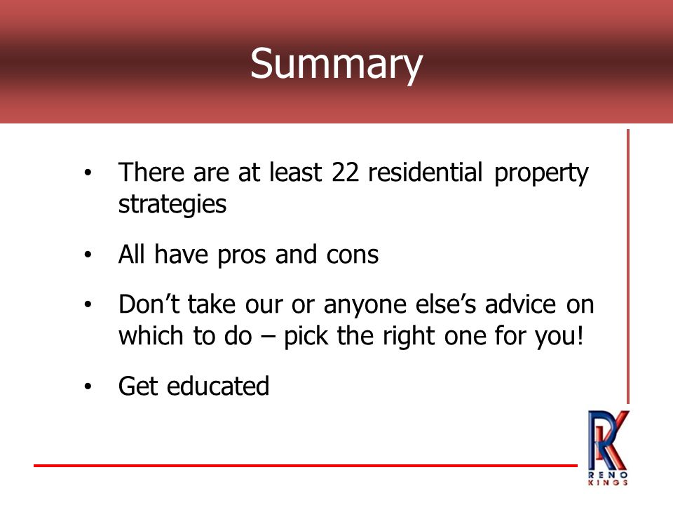 Summary There are at least 22 residential property strategies All have pros and cons Dont take our or anyone elses advice on which to do – pick the ri