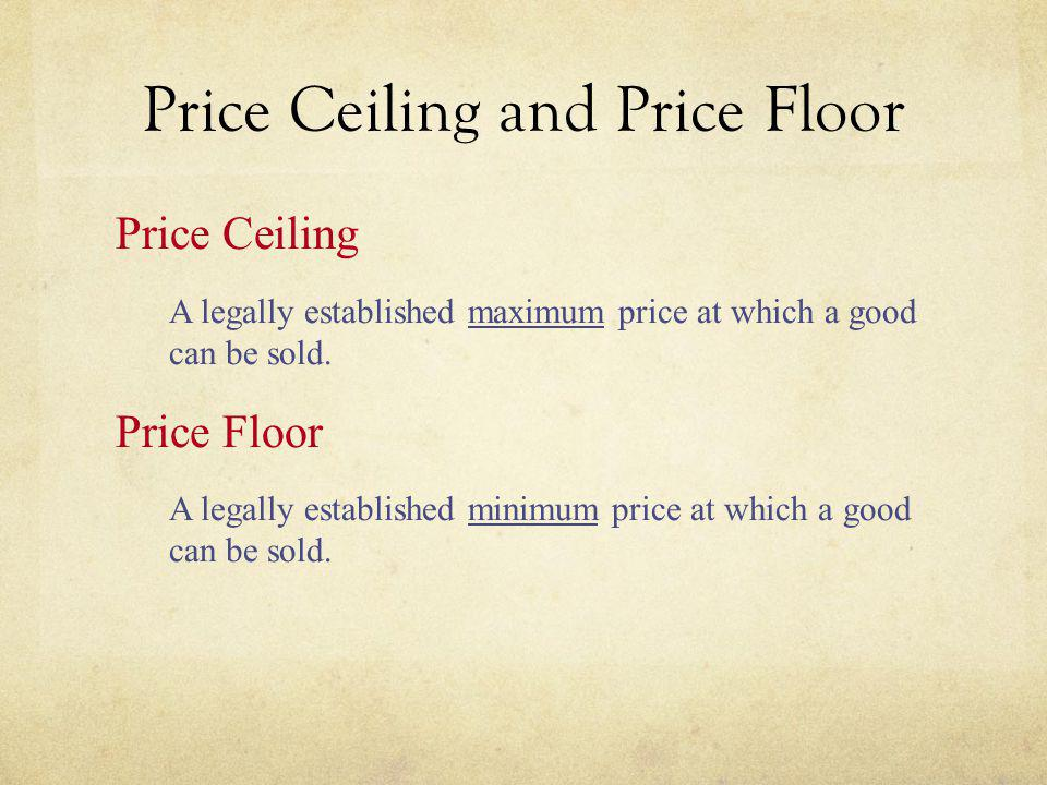 Price Ceiling Two outcomes are possible when the government imposes a price ceiling: The price ceiling is not binding if set above the equilibrium price.