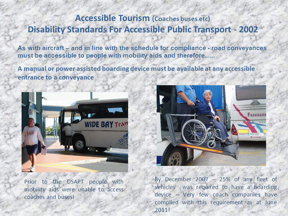16 Accessible Tourism (Coaches buses etc) Disability Standards For Accessible Public Transport - 2002 A manual or power assisted boarding device must be available at any accessible entrance to a conveyance As with aircraft – and in line with the schedule for compliance - road conveyances must be accessible to people with mobility aids and therefore…..