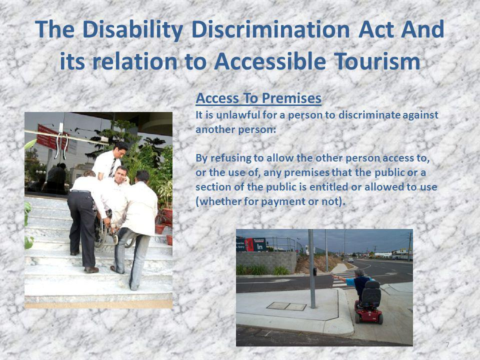 The Disability Discrimination Act And its relation to Accessible Tourism 7 Access To Premises It is unlawful for a person to discriminate against another person: By refusing to allow the other person access to, or the use of, any premises that the public or a section of the public is entitled or allowed to use (whether for payment or not).
