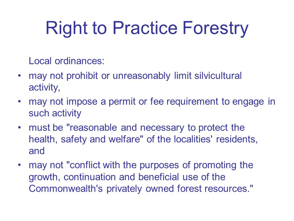 Right to Practice Forestry Local ordinances: may not prohibit or unreasonably limit silvicultural activity, may not impose a permit or fee requirement to engage in such activity must be reasonable and necessary to protect the health, safety and welfare of the localities residents, and may not conflict with the purposes of promoting the growth, continuation and beneficial use of the Commonwealth s privately owned forest resources.