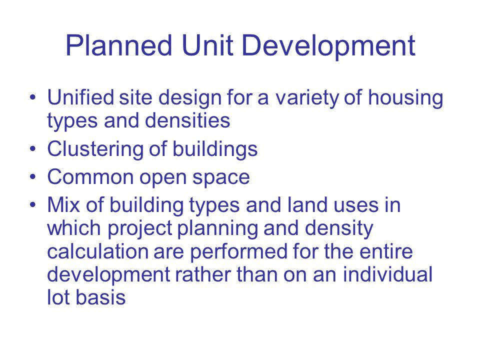 Planned Unit Development Unified site design for a variety of housing types and densities Clustering of buildings Common open space Mix of building types and land uses in which project planning and density calculation are performed for the entire development rather than on an individual lot basis