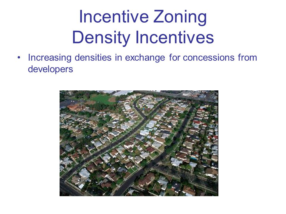 Incentive Zoning Density Incentives Increasing densities in exchange for concessions from developers