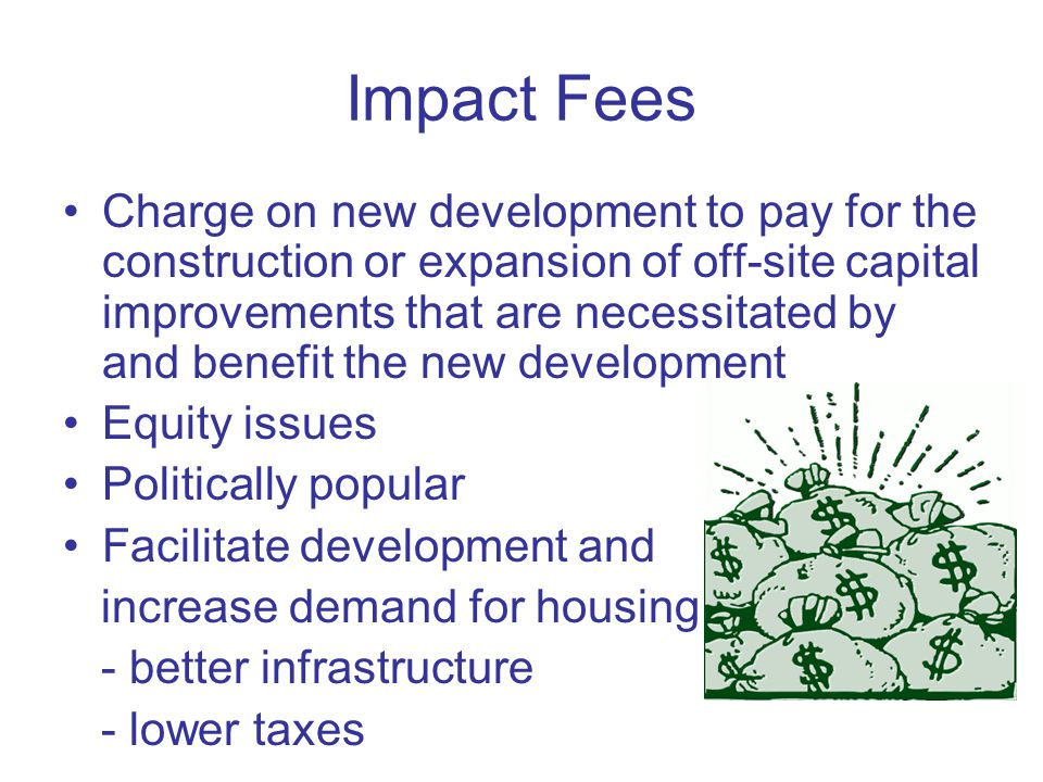 Impact Fees Charge on new development to pay for the construction or expansion of off-site capital improvements that are necessitated by and benefit the new development Equity issues Politically popular Facilitate development and increase demand for housing - better infrastructure - lower taxes