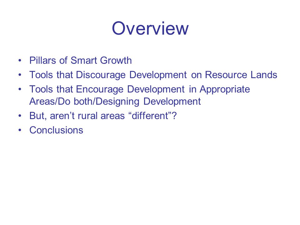 Overview Pillars of Smart Growth Tools that Discourage Development on Resource Lands Tools that Encourage Development in Appropriate Areas/Do both/Designing Development But, arent rural areas different.