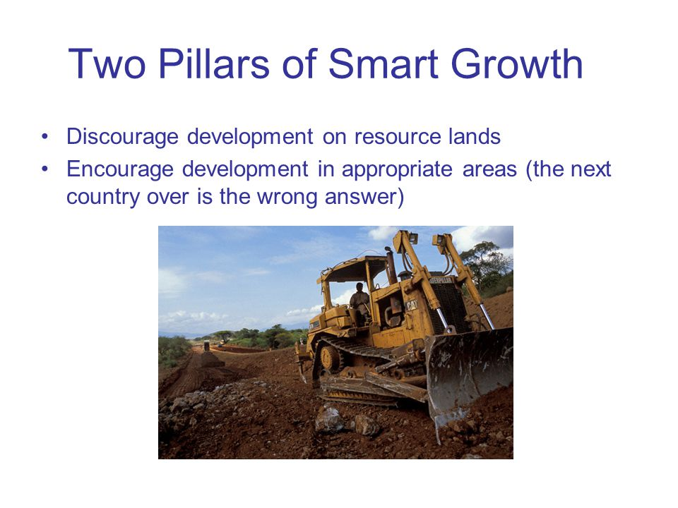Two Pillars of Smart Growth Discourage development on resource lands Encourage development in appropriate areas (the next country over is the wrong an