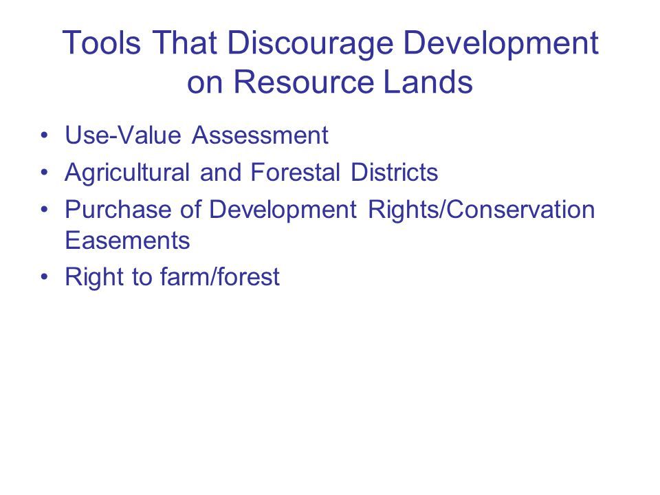 Tools That Discourage Development on Resource Lands Use-Value Assessment Agricultural and Forestal Districts Purchase of Development Rights/Conservation Easements Right to farm/forest