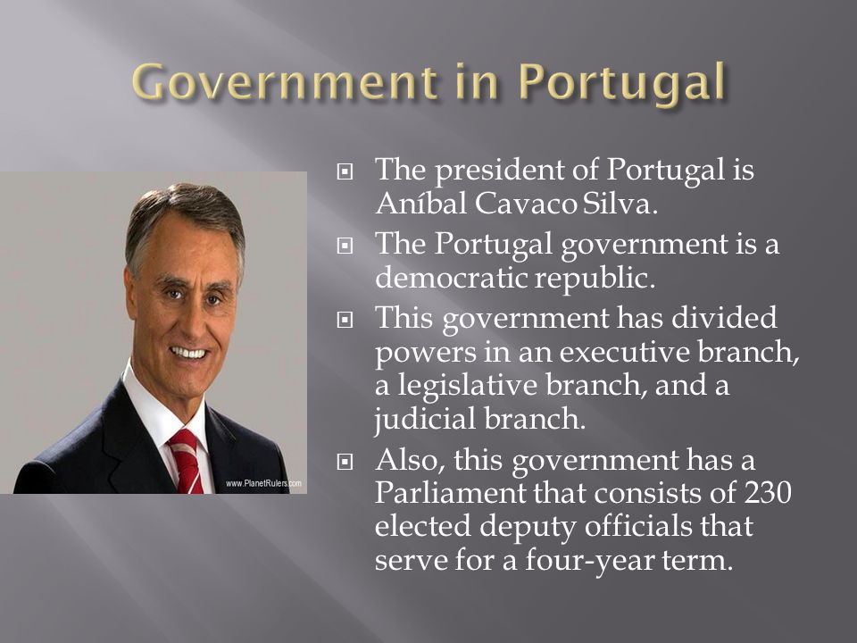 The president of Portugal is Aníbal Cavaco Silva.The Portugal government is a democratic republic.