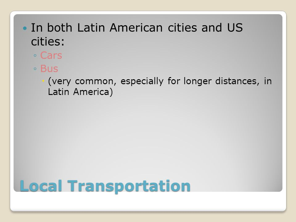 Local Transportation In both Latin American cities and US cities: Cars Bus (very common, especially for longer distances, in Latin America)