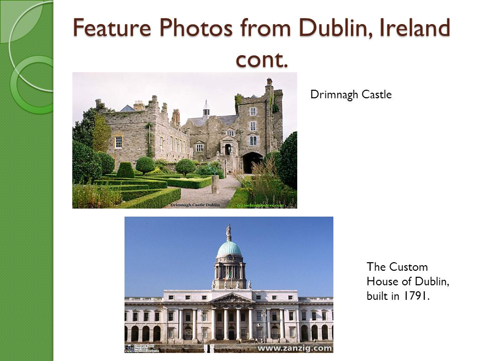Feature Photos from Dublin, Ireland cont. Drimnagh Castle The Custom House of Dublin, built in 1791.