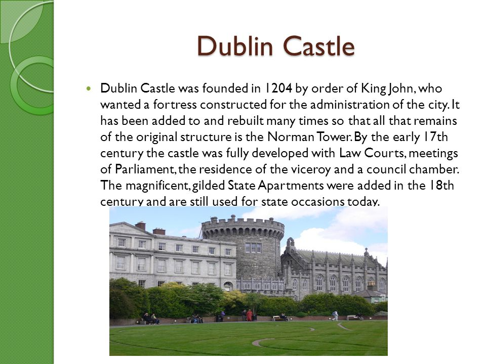 Dublin Castle Dublin Castle was founded in 1204 by order of King John, who wanted a fortress constructed for the administration of the city. It has be