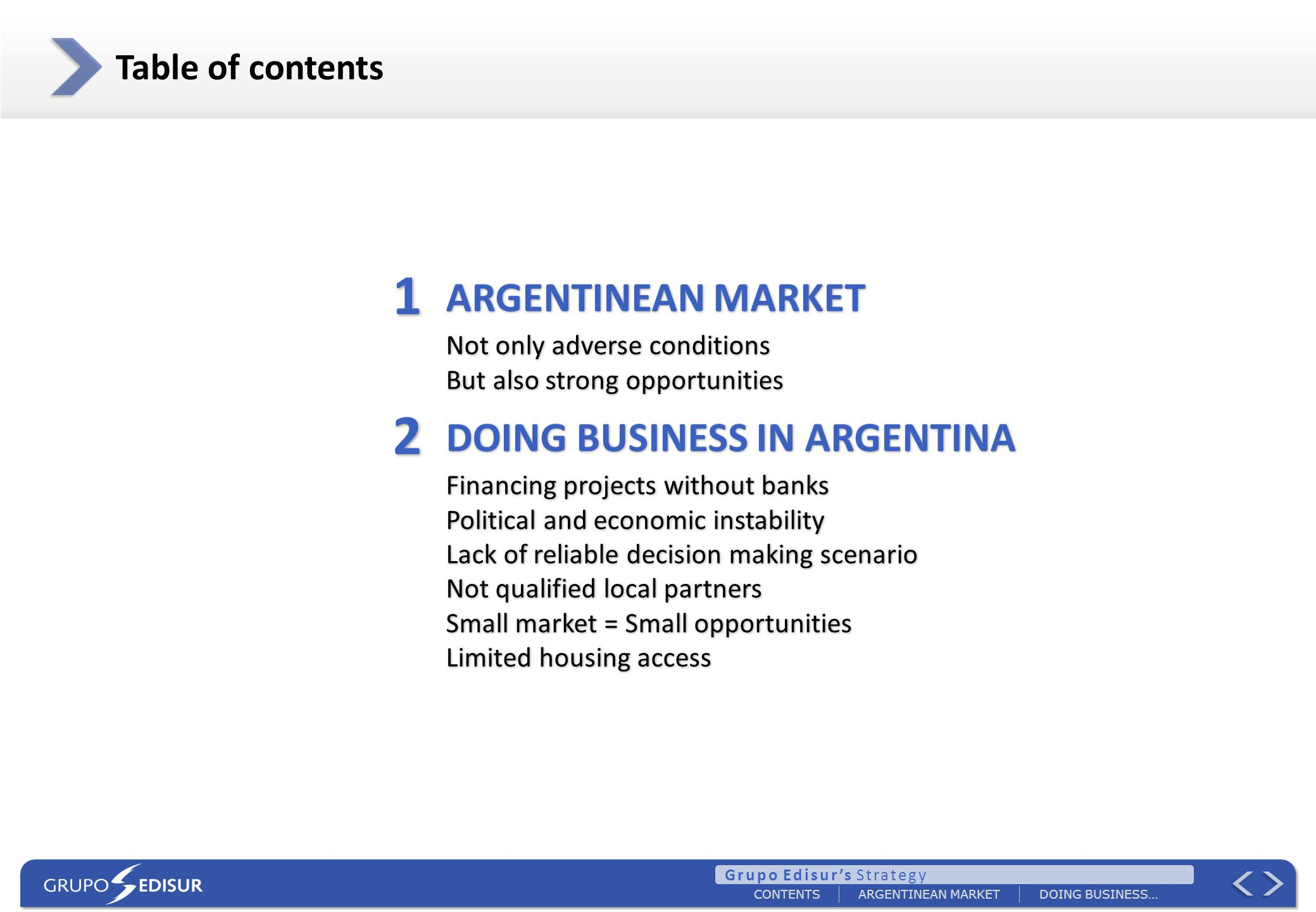 ARGENTINEAN MARKETDOING BUSINESS… CONTENTS Table of contents ARGENTINEAN MARKET Not only adverse conditions But also strong opportunities DOING BUSINESS IN ARGENTINA Financing projects without banks Political and economic instability Lack of reliable decision making scenario Not qualified local partners Small market = Small opportunities Limited housing access ARGENTINEAN MARKET Not only adverse conditions But also strong opportunities DOING BUSINESS IN ARGENTINA Financing projects without banks Political and economic instability Lack of reliable decision making scenario Not qualified local partners Small market = Small opportunities Limited housing access 1 1 2 2