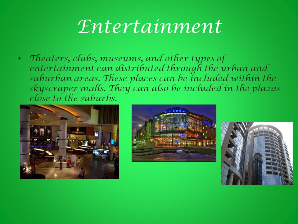 Entertainment Theaters, clubs, museums, and other types of entertainment can distributed through the urban and suburban areas.