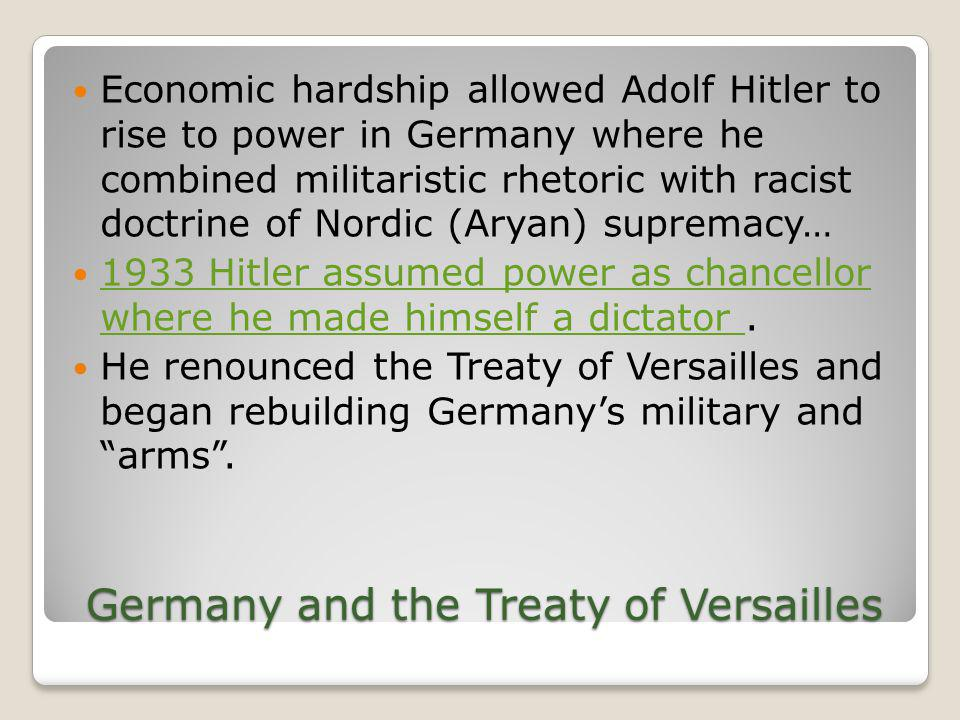 Germany and the Treaty of Versailles Economic hardship allowed Adolf Hitler to rise to power in Germany where he combined militaristic rhetoric with r