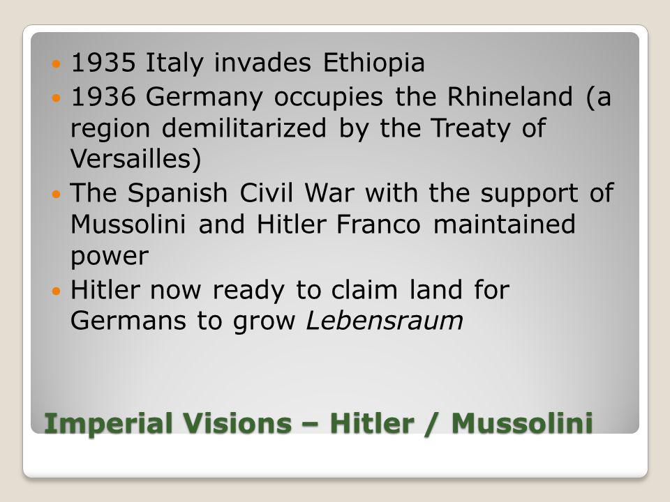 Imperial Visions – Hitler / Mussolini 1935 Italy invades Ethiopia 1936 Germany occupies the Rhineland (a region demilitarized by the Treaty of Versail