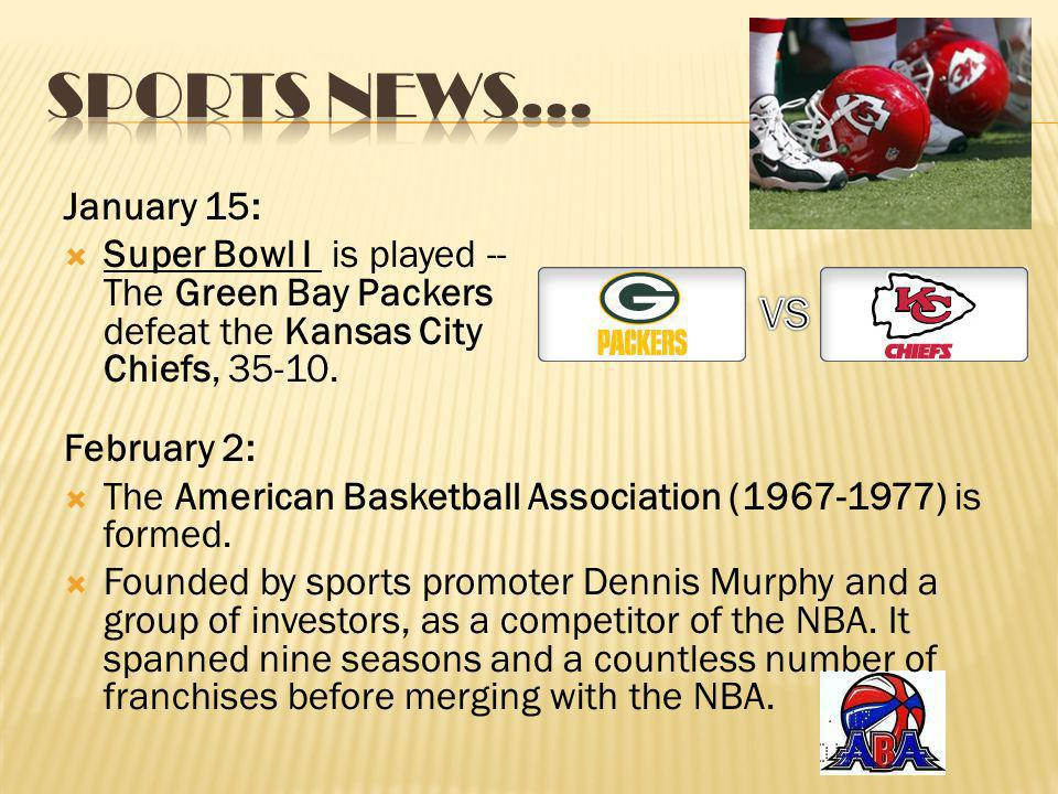 January 15: Super Bowl I is played -- The Green Bay Packers defeat the Kansas City Chiefs, 35-10. February 2: The American Basketball Association (196
