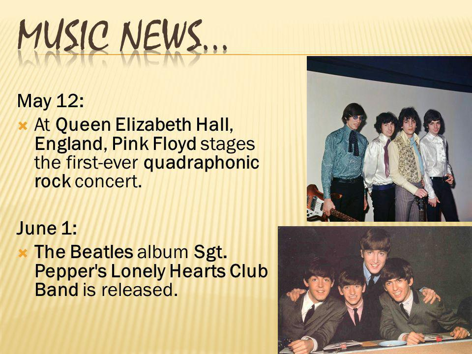 May 12: At Queen Elizabeth Hall, England, Pink Floyd stages the first-ever quadraphonic rock concert. June 1: The Beatles album Sgt. Pepper's Lonely H
