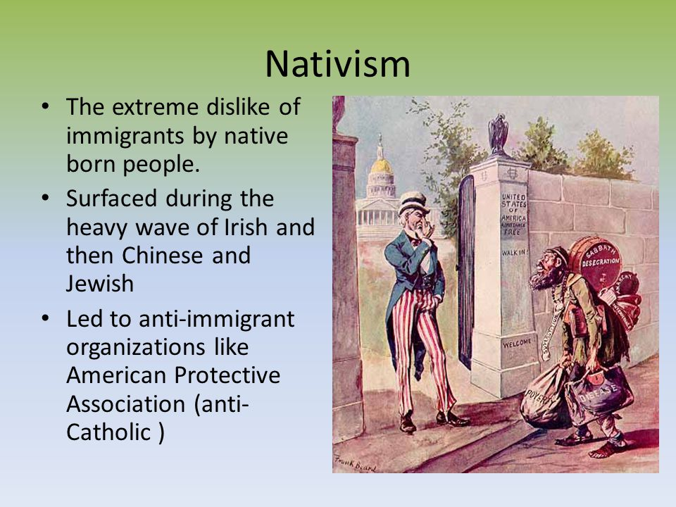 Nativism The extreme dislike of immigrants by native born people. Surfaced during the heavy wave of Irish and then Chinese and Jewish Led to anti-immi