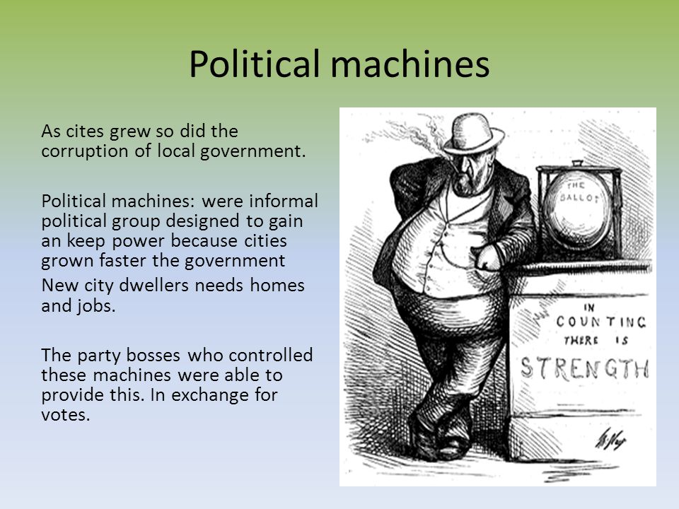 Political machines As cites grew so did the corruption of local government. Political machines: were informal political group designed to gain an keep