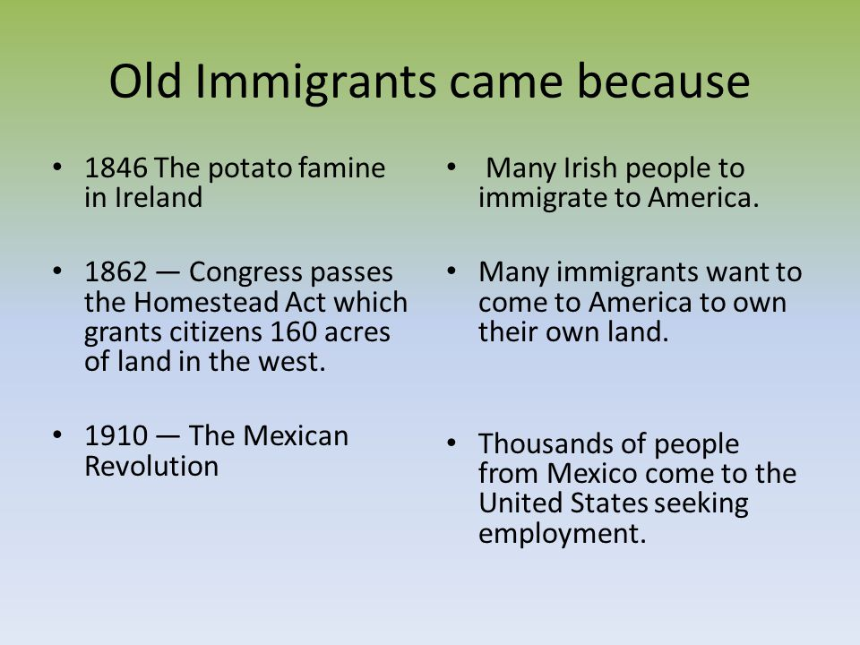 Old Immigrants came because 1846 The potato famine in Ireland 1862 Congress passes the Homestead Act which grants citizens 160 acres of land in the we