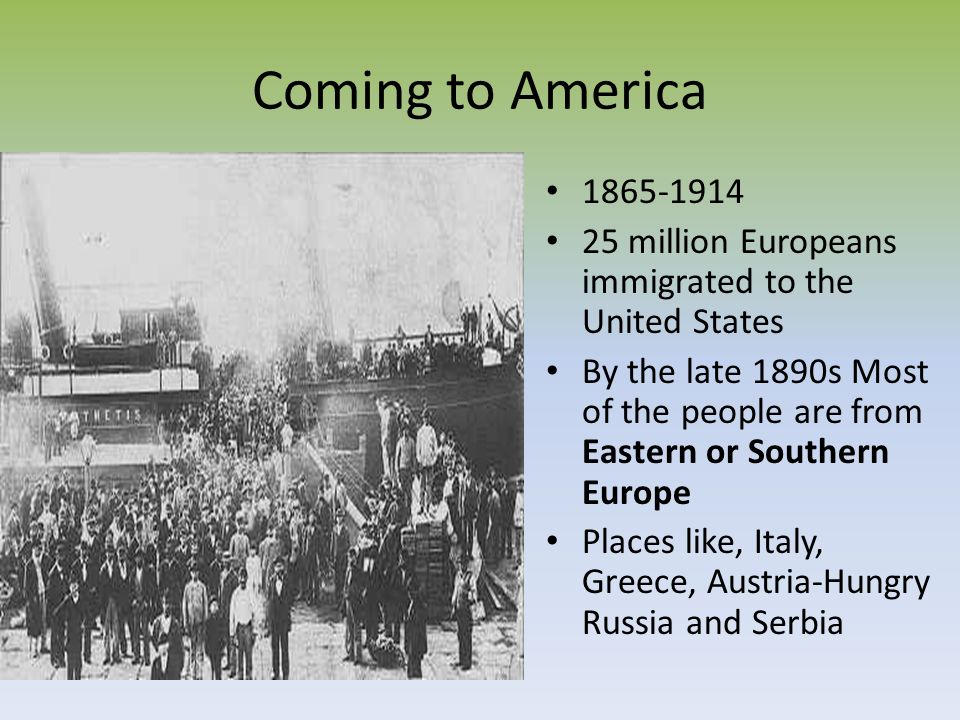 Coming to America 1865-1914 25 million Europeans immigrated to the United States By the late 1890s Most of the people are from Eastern or Southern Eur