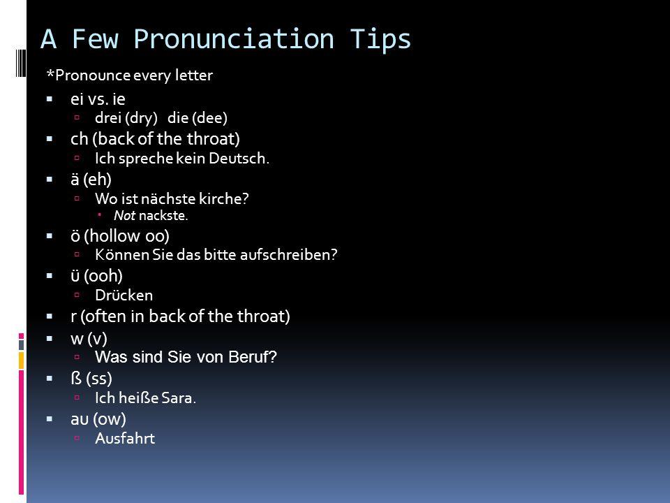 A Few Pronunciation Tips ei vs. ie drei (dry) die (dee) ch (back of the throat) Ich spreche kein Deutsch. ä (eh) Wo ist nächste kirche? Not nackste. ö