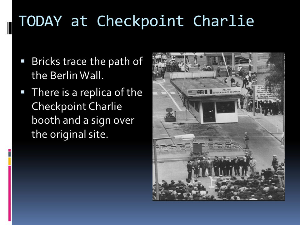 TODAY at Checkpoint Charlie Bricks trace the path of the Berlin Wall. There is a replica of the Checkpoint Charlie booth and a sign over the original