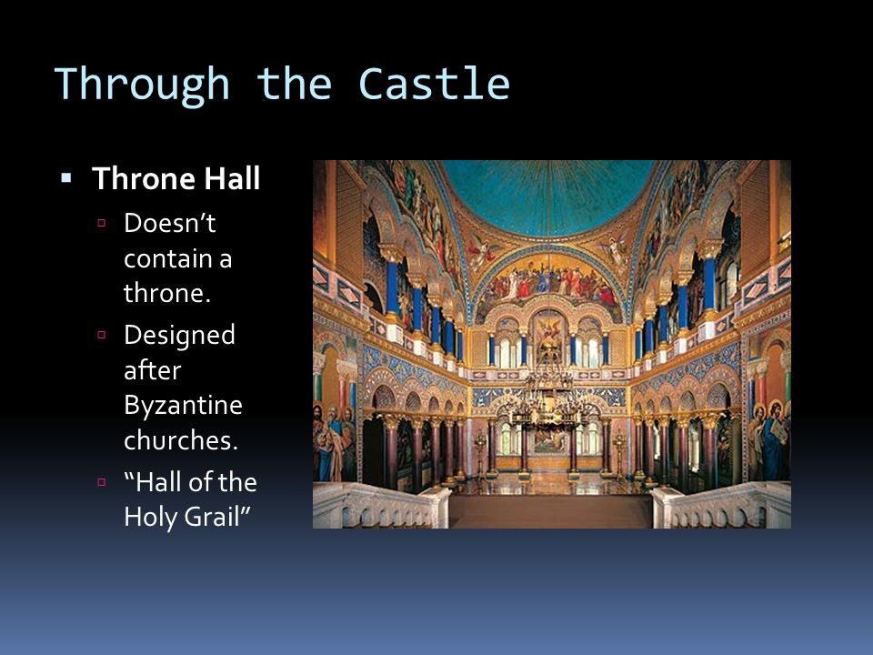 Through the Castle Throne Hall Doesnt contain a throne. Designed after Byzantine churches. Hall of the Holy Grail