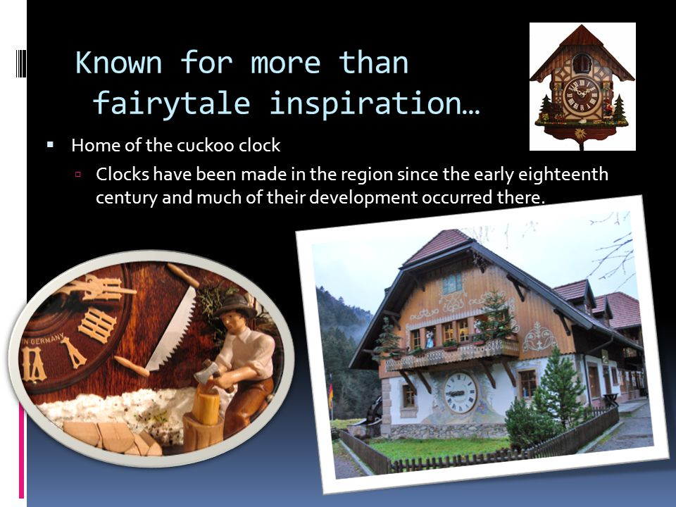 Known for more than fairytale inspiration… Home of the cuckoo clock Clocks have been made in the region since the early eighteenth century and much of